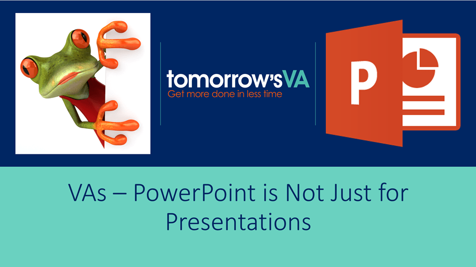 VAs - PowerPoint is not just for Presentations